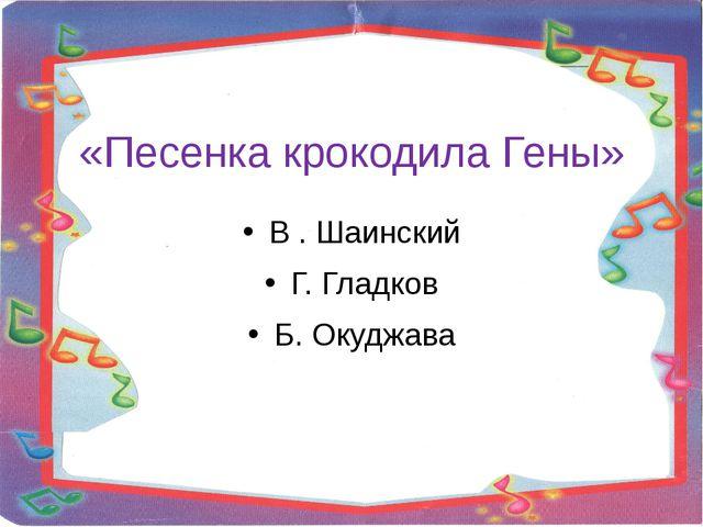 «Песенка крокодила Гены» В . Шаинский Г. Гладков Б. Окуджава