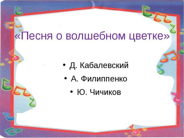 «Песня о волшебном цветке» Д. Кабалевский А. Филиппенко Ю. Чичиков