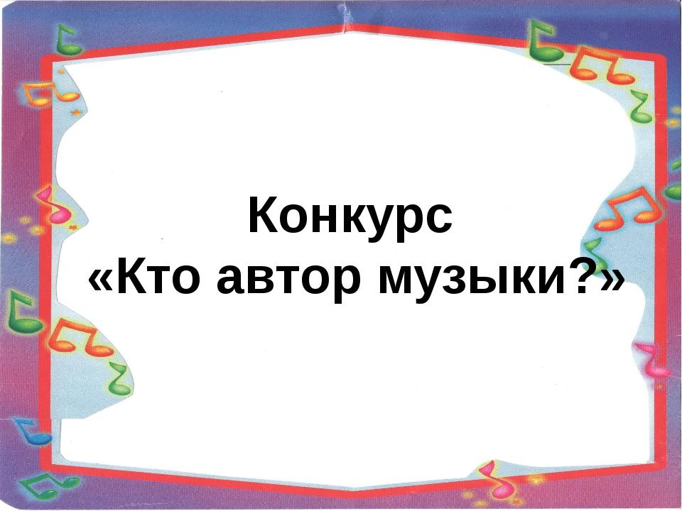 Конкурс «Кто автор музыки?»