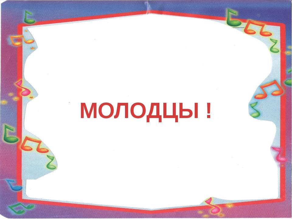 МОЛОДЦЫ !
