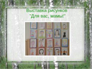 """Выставка рисунков """"Для вас, мамы!"""""""