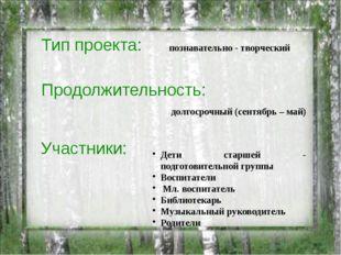 Тип проекта: долгосрочный (сентябрь – май) познавательно - творческий Продолж