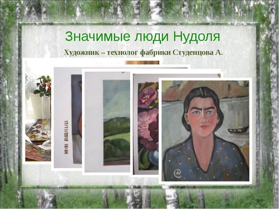 Значимые люди Нудоля Художник – технолог фабрики Студенцова А.