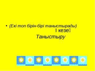 І кезең Таныстыру (Екі топ бірін-бірі таныстырады)