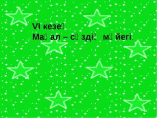 VI кезең Мақал – сөздің мәйегі.