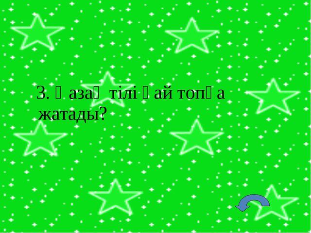 3. Қазақ тілі қай топқа жатады?