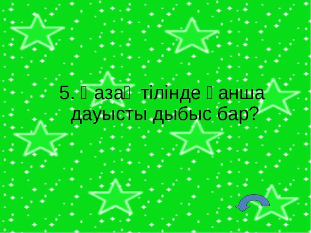 5. Қазақ тілінде қанша дауысты дыбыс бар?