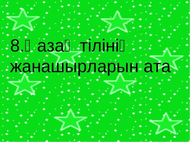 8.Қазақ тілінің жанашырларын ата