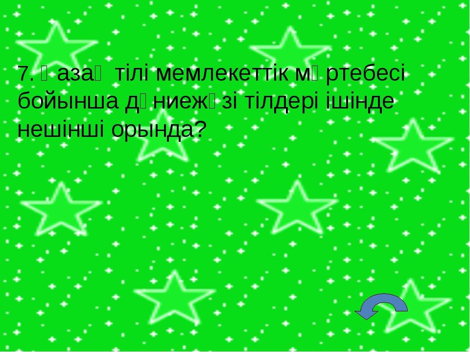 7. Қазақ тілі мемлекеттік мәртебесі бойынша дүниежүзі тілдері ішінде нешінші...