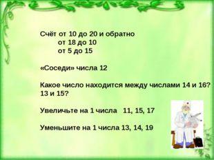 Счёт от 10 до 20 и обратно от 18 до 10 от 5 до 15 «Соседи» числа 12 Какое чис