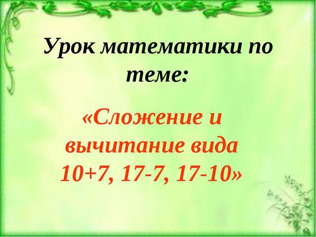 Урок математики по теме: «Сложение и вычитание вида 10+7, 17-7, 17-10»