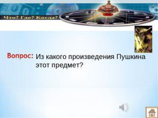 Из какого произведения Пушкина этот предмет?