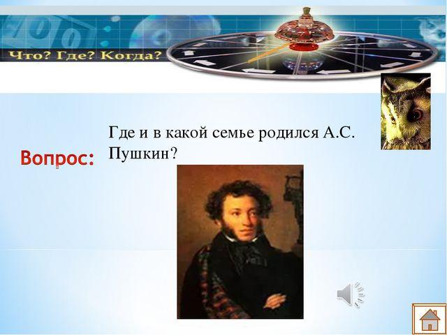 Где и в какой семье родился А.С. Пушкин?