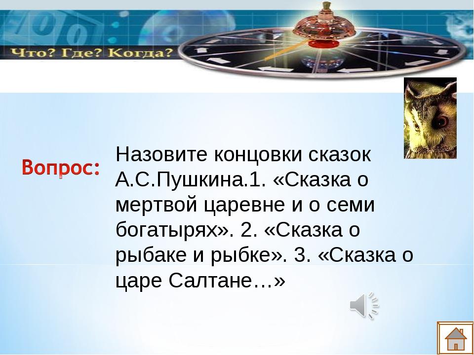 Назовите концовки сказок А.С.Пушкина.1. «Сказка о мертвой царевне и о семи бо...