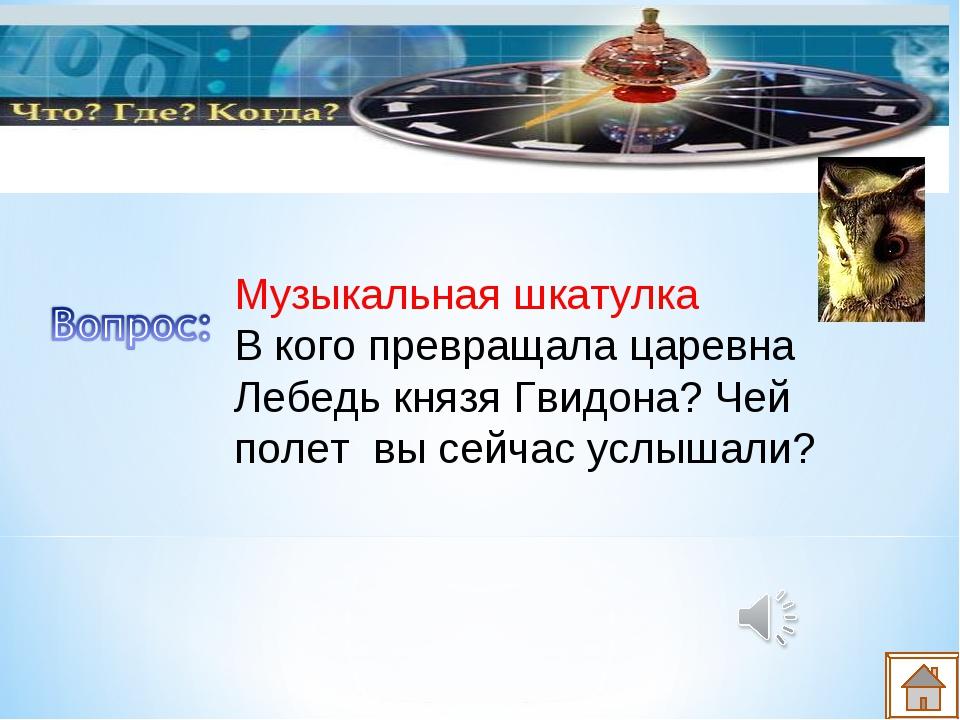 Музыкальная шкатулка В кого превращала царевна Лебедь князя Гвидона? Чей поле...