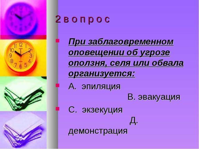 2 в о п р о с При заблаговременном оповещении об угрозе оползня, селя или обв...