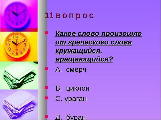 11 в о п р о с Какое слово произошло от греческого слова кружащийся, вращающи...