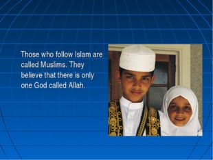 Those who follow Islam are called Muslims. They believe that there is only o