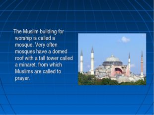 The Muslim building for worship is called a mosque. Very often mosques have