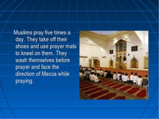 Muslims pray five times a day. They take off their shoes and use prayer mats