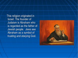 This religion originated in Israel. The founder of Judaism is Abraham who is