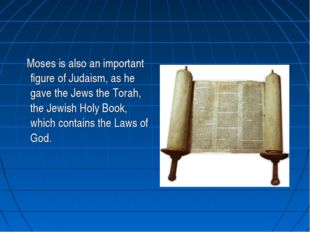 Moses is also an important figure of Judaism, as he gave the Jews the Torah,