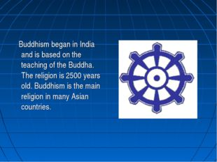 Buddhism began in India and is based on the teaching of the Buddha. The reli