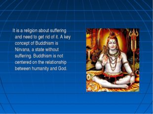It is a religion about suffering and need to get rid of it. A key concept of