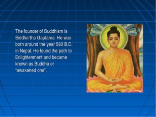 The founder of Buddhism is Siddhartha Gautama. He was born around the year 5