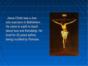 Jesus Christ was a Jew, who was born in Bethlehem. He came to earth to teach