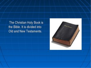 The Christian Holy Book is the Bible. It is divided into Old and New Testame