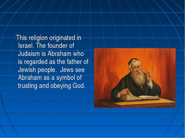 This religion originated in Israel. The founder of Judaism is Abraham who is...