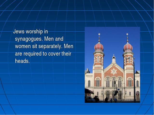 Jews worship in synagogues. Men and women sit separately. Men are required t...