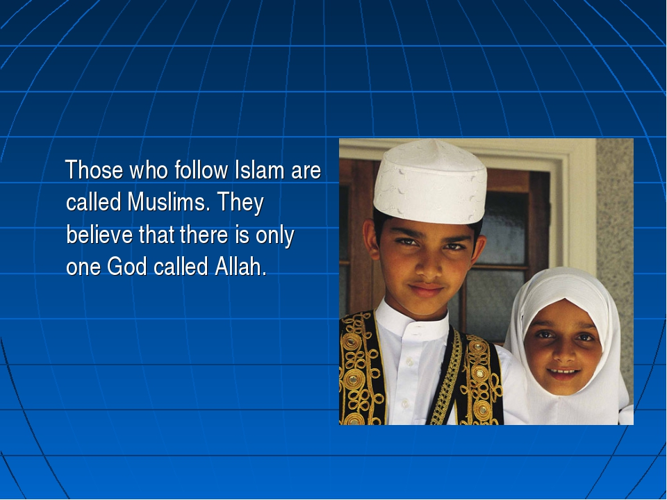 Those who follow Islam are called Muslims. They believe that there is only o...
