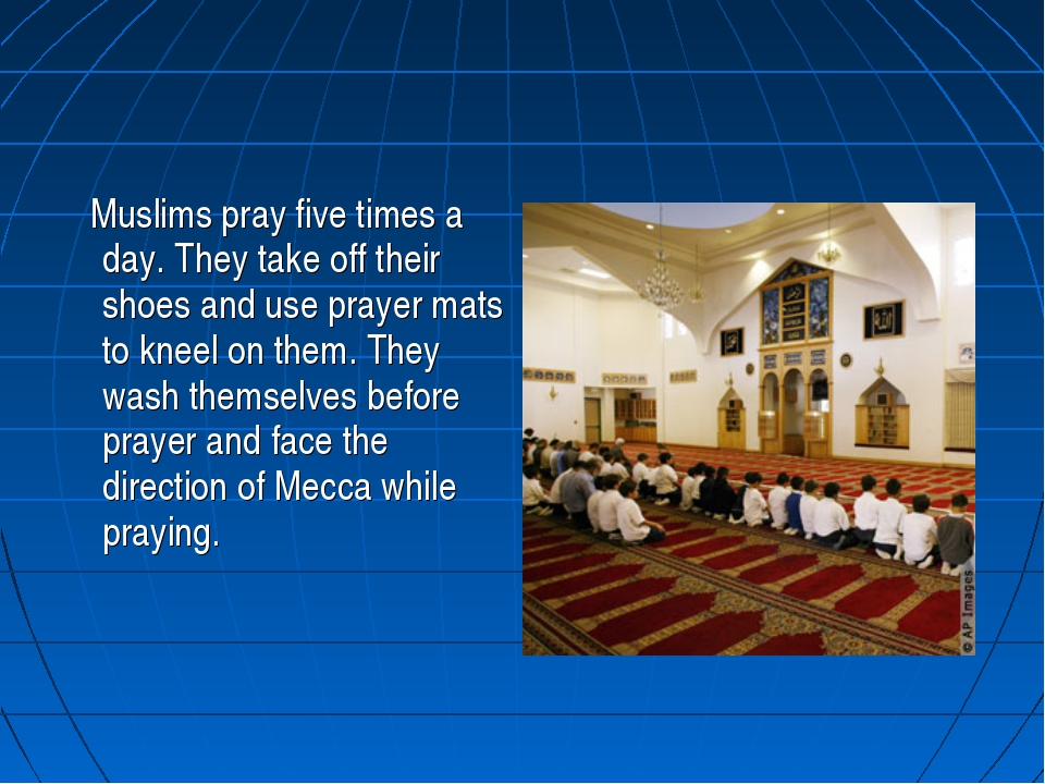 Muslims pray five times a day. They take off their shoes and use prayer mats...