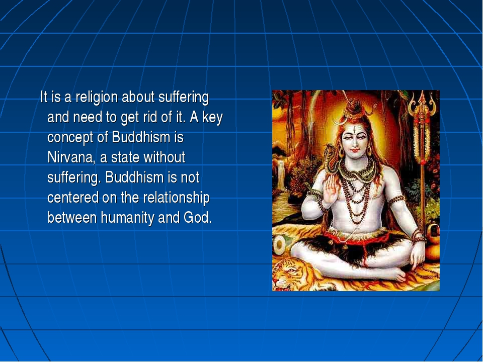 It is a religion about suffering and need to get rid of it. A key concept of...