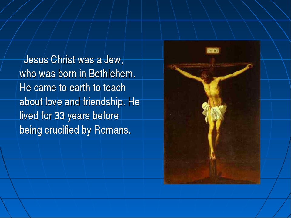 Jesus Christ was a Jew, who was born in Bethlehem. He came to earth to teach...