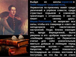 Выйдя из школыкорнетомвЛейб-гвардии Гусарский полк, Лермонтов по-прежнему
