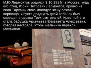 М.Ю.Лермонтов родился 3.10.1814г. в Москве, куда его отец, Юрий Петрович Лер