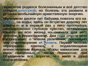 Лермонтов родился болезненным и всё детство страдалзолотухой; но болезнь э