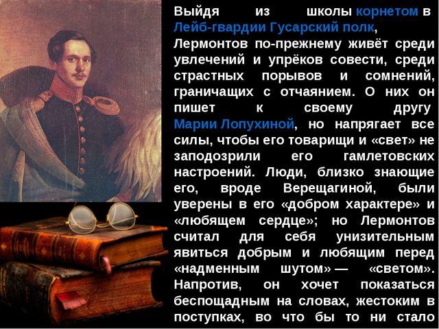 Выйдя из школыкорнетомвЛейб-гвардии Гусарский полк, Лермонтов по-прежнему...