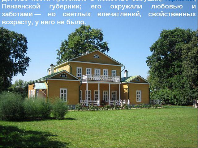 Детство поэта протекало в поместье бабушки,Тарханах, Пензенской губернии; ег...