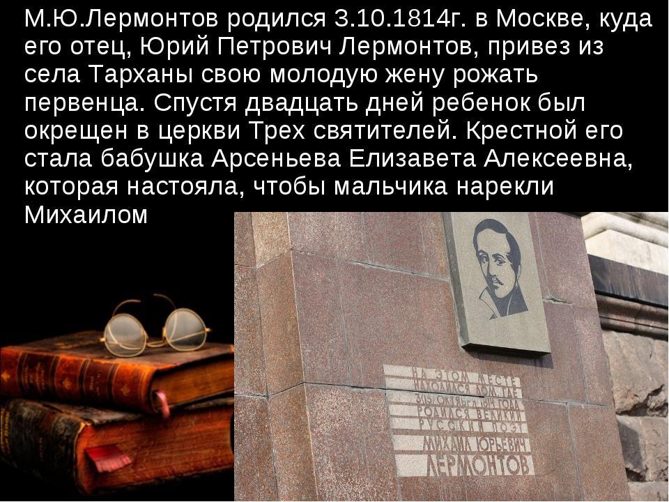 М.Ю.Лермонтов родился 3.10.1814г. в Москве, куда его отец, Юрий Петрович Лер...