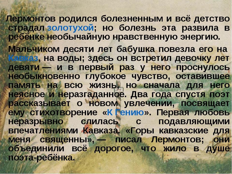 Лермонтов родился болезненным и всё детство страдалзолотухой; но болезнь э...