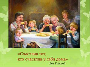 «Счастлив тот, кто счастлив у себя дома» Лев Толстой