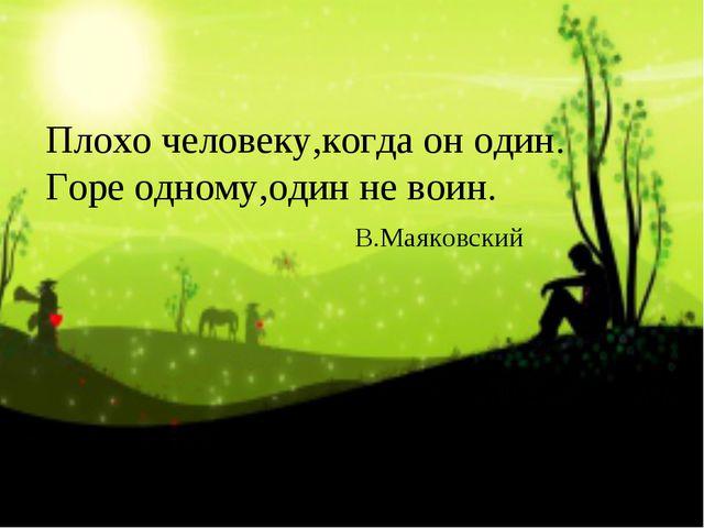 Плохо человеку,когда он один. Горе одному,один не воин. В.Маяковский