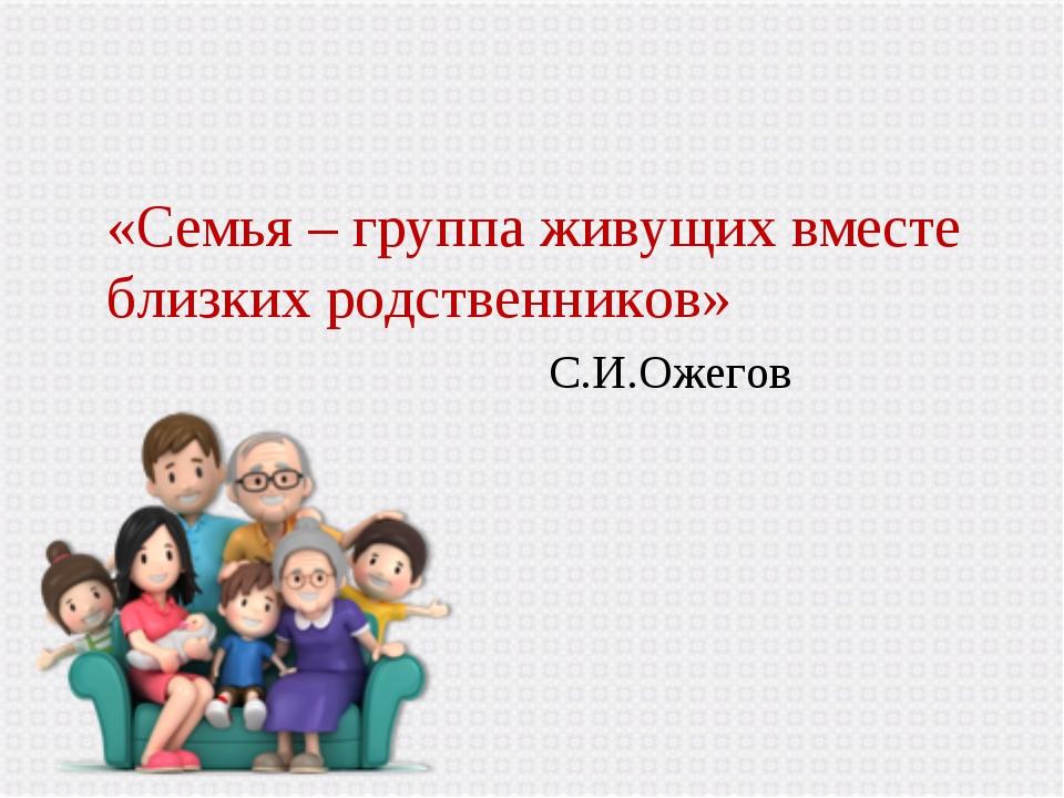 «Семья – группа живущих вместе близких родственников» С.И.Ожегов