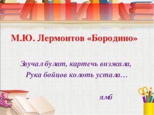 М.Ю. Лермонтов «Бородино» Звучал булат, картечь визжала, Рука бойцов колоть