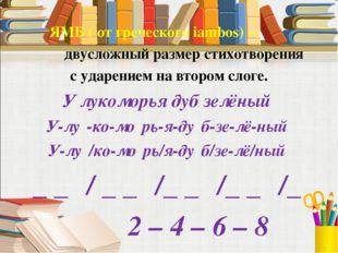 ЯМБ ( от греческого iambos) – двусложный размер стихотворения с ударением на