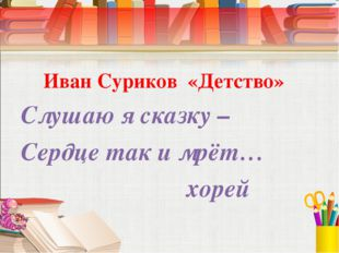 Иван Суриков «Детство» Слушаю я сказку – Сердце так и мрёт… хорей